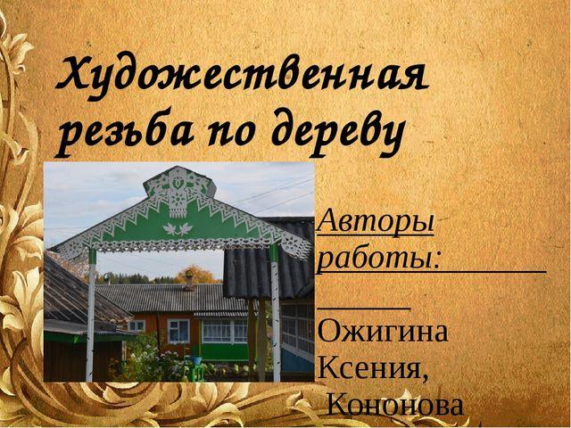 Художественная резьба по дереву Авторы работы: Ожигина Ксения, Кононова Валер...