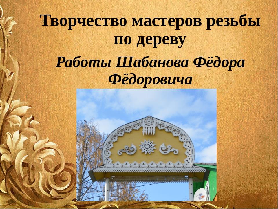 Творчество мастеров резьбы по дереву Работы Шабанова Фёдора Фёдоровича