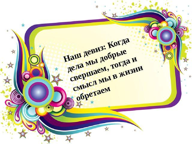 Наш девиз: Когда дела мы добрые свершаем, тогда и смысл мы в жизни обретаем