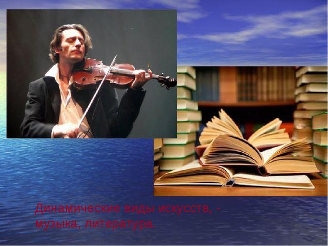 Динамические виды искусств, - музыка, литература.