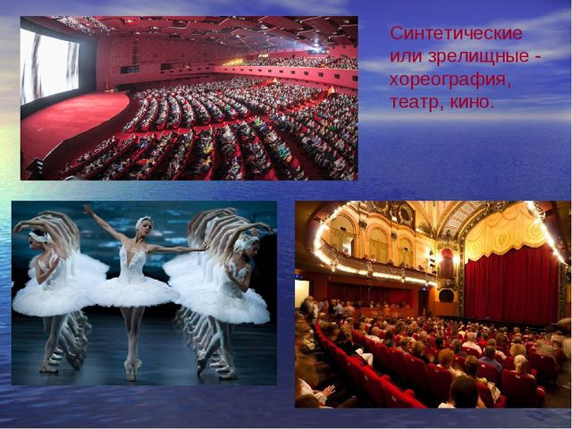 Синтетические или зрелищные - хореография, театр, кино.