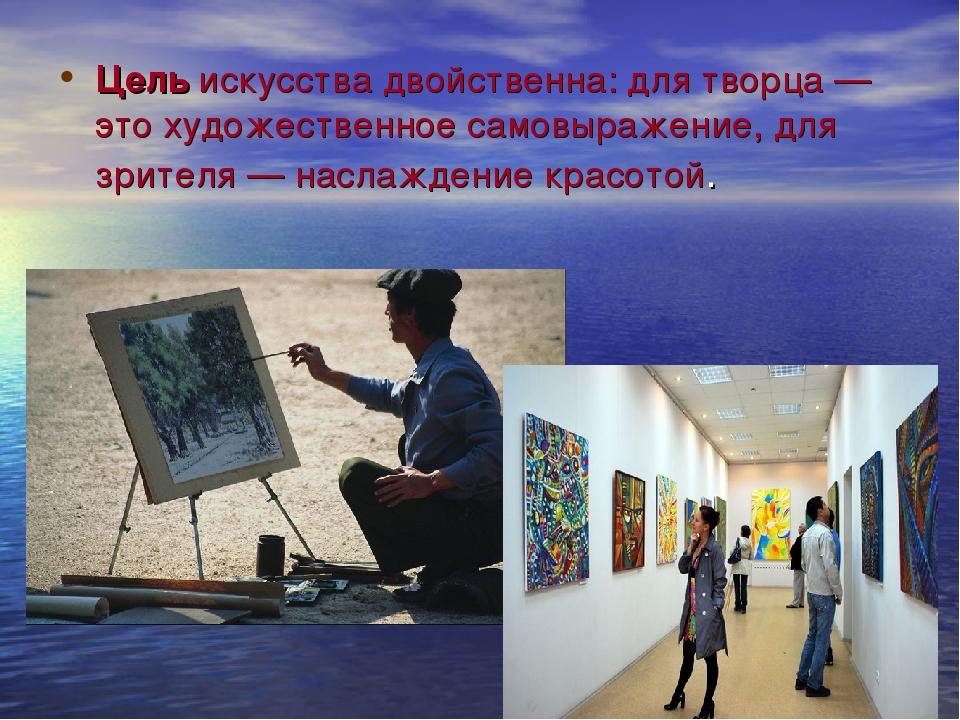 Цельискусства двойственна: для творца — это художественное самовыражение, дл...