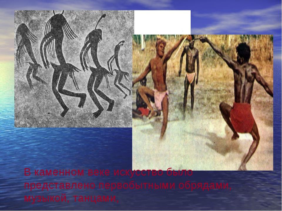 В каменном веке искусство было представлено первобытными обрядами, музыкой, т...