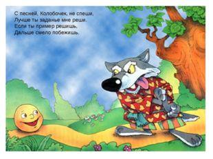 Заголовок слайда С песней, Колобочек, не спеши, Лучше ты заданье мне реши. Ес