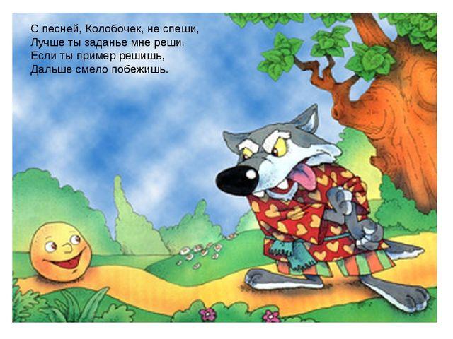 Заголовок слайда С песней, Колобочек, не спеши, Лучше ты заданье мне реши. Ес...