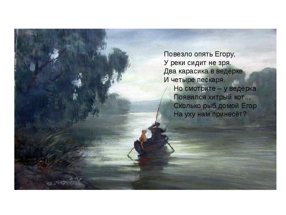 Повезло опять Егору, У реки сидит не зря. Два карасика в ведёрке И четыре пе...