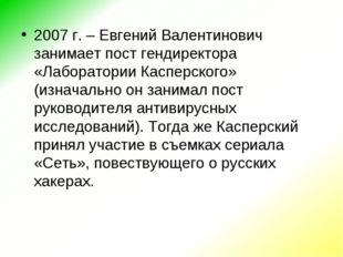 2007 г. – Евгений Валентинович занимает пост гендиректора «Лаборатории Каспер
