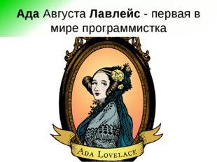 АдаАвгустаЛавлейс- первая в мире программистка