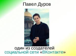 Павел Дуров один из создателейсоциальной сети«ВКонтакте»