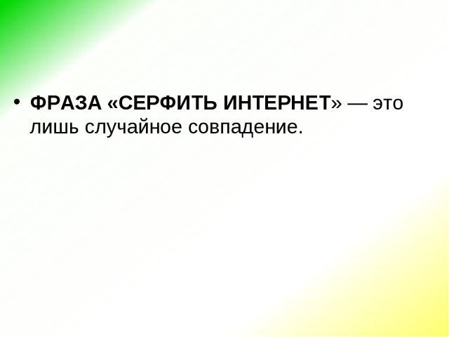 ФРАЗА «СЕРФИТЬ ИНТЕРНЕТ»— это лишь случайное совпадение.