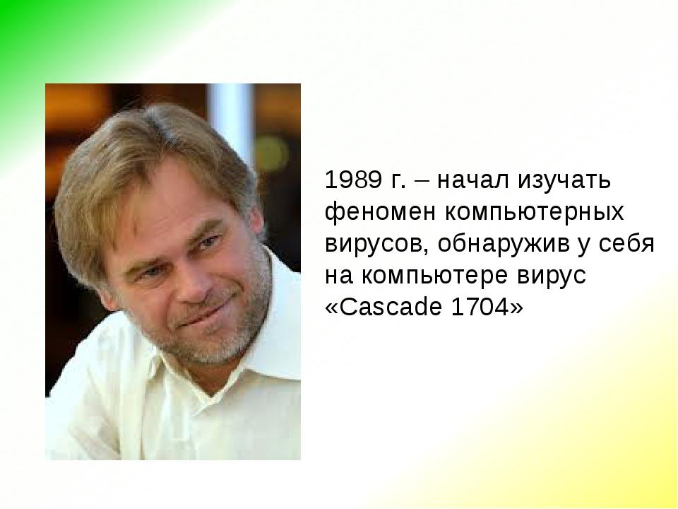 1989 г. – начал изучать феномен компьютерных вирусов, обнаружив у себя на ком...