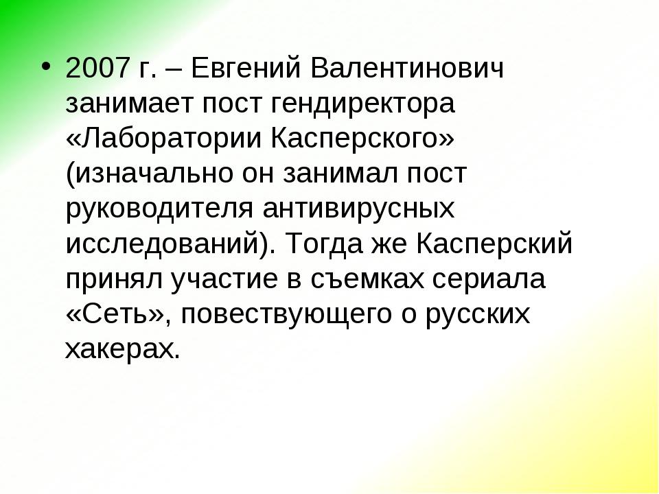 2007 г. – Евгений Валентинович занимает пост гендиректора «Лаборатории Каспер...