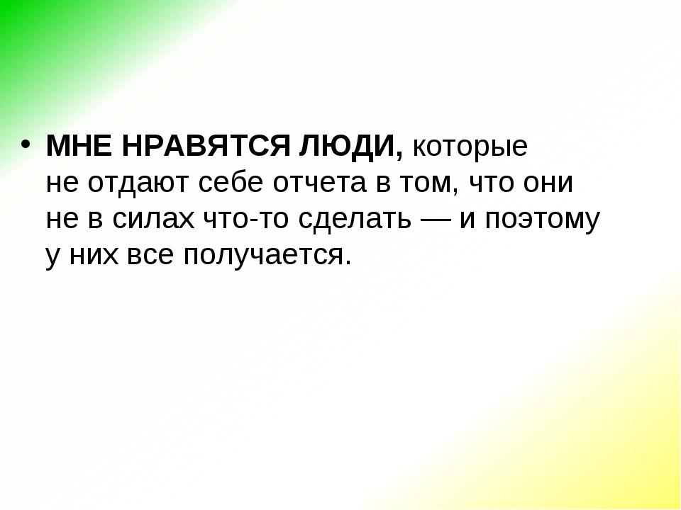МНЕ НРАВЯТСЯ ЛЮДИ,которые неотдают себе отчета втом, что они невсилах чт...