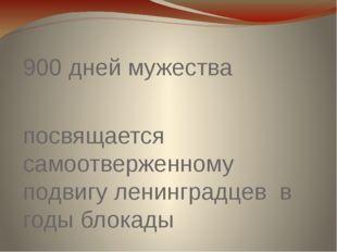 900 дней мужества посвящается самоотверженному подвигу ленинградцев в годы бл