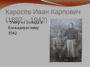 Карасёв Иван Карпович (1892 – 1942) Умер от голода в блокадную зиму 1942