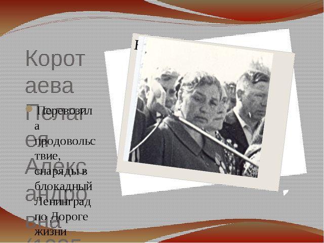 Коротаева Пелагея Александровна (1925 – 2001) Перевозила продовольствие, снар...