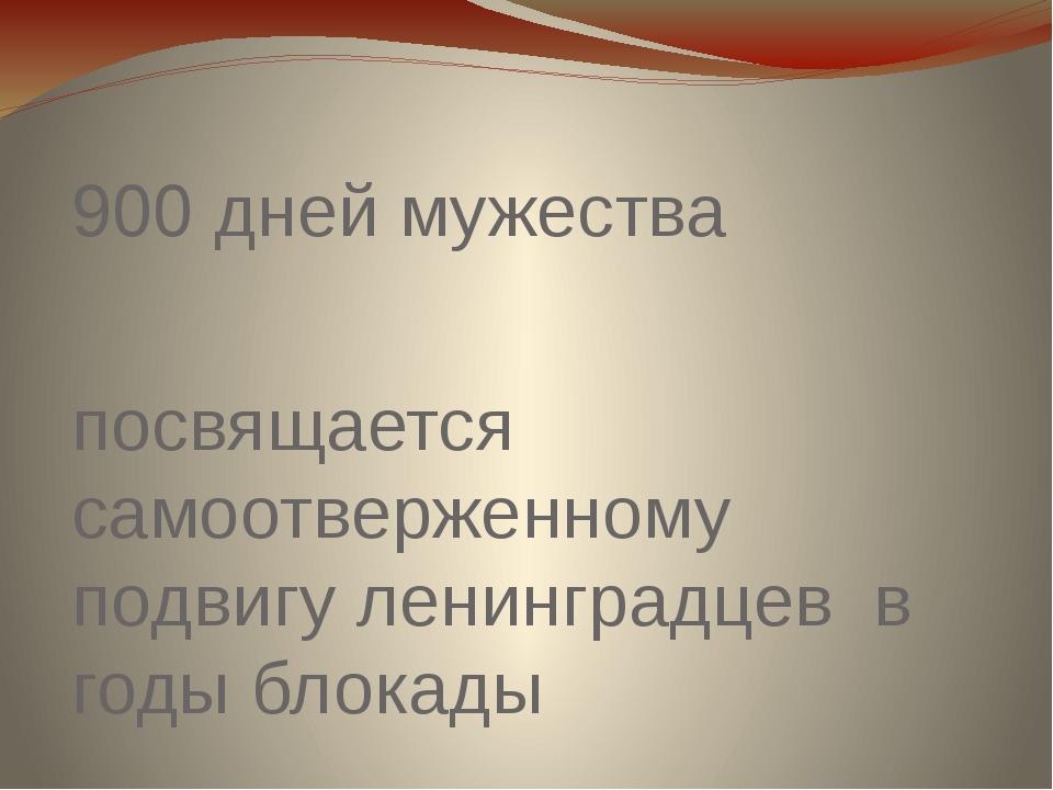 900 дней мужества посвящается самоотверженному подвигу ленинградцев в годы бл...