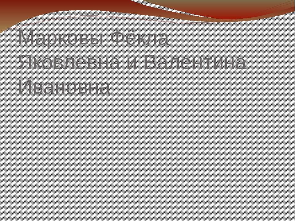 Марковы Фёкла Яковлевна и Валентина Ивановна