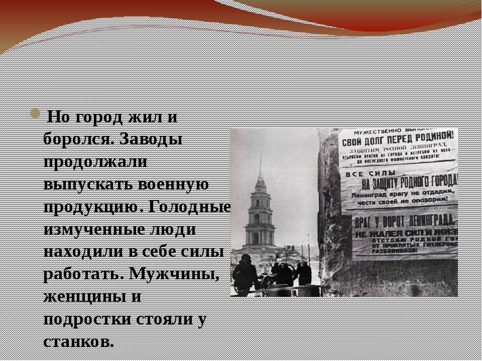 Но город жил и боролся. Заводы продолжали выпускать военную продукцию. Голод...