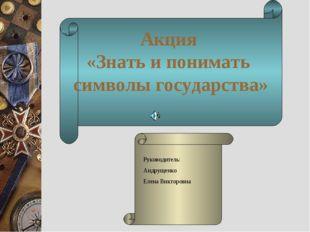 Акция «Знать и понимать символы государства» Акция «Знать и понимать символы