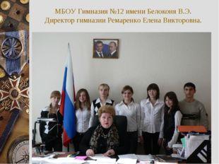 МБОУ Гимназия №12 имени Белоконя В.Э. Директор гимназии Ремаренко Елена Викто