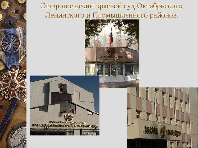 Ставропольский краевой суд Октябрьского, Ленинского и Промышленного районов.
