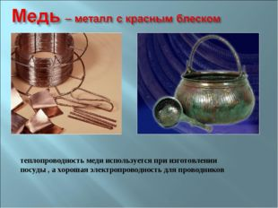 теплопроводность меди используется при изготовлении посуды , а хорошая электр