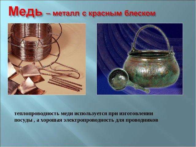 теплопроводность меди используется при изготовлении посуды , а хорошая электр...