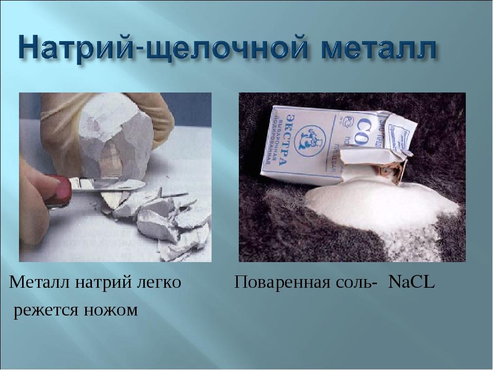 Металл натрий легко Поваренная соль- NaCL режется ножом