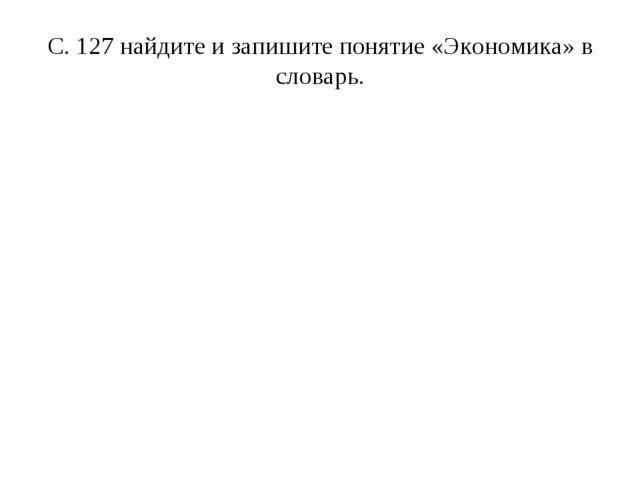 С. 127 найдите и запишите понятие «Экономика» в словарь.