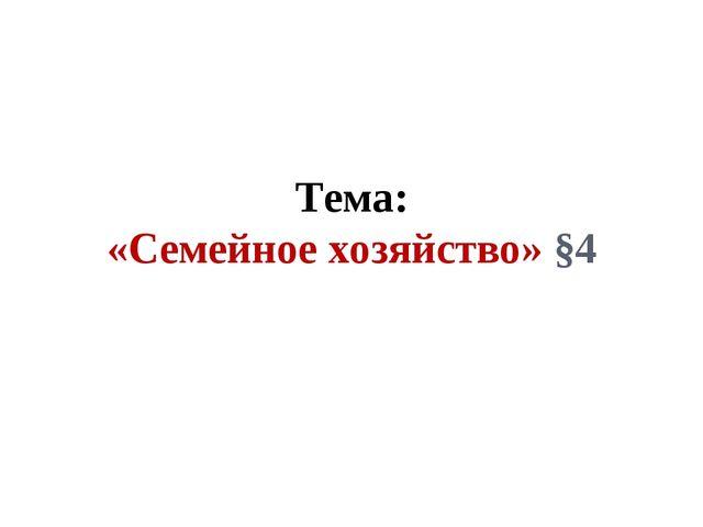 Тема: «Семейное хозяйство» §4