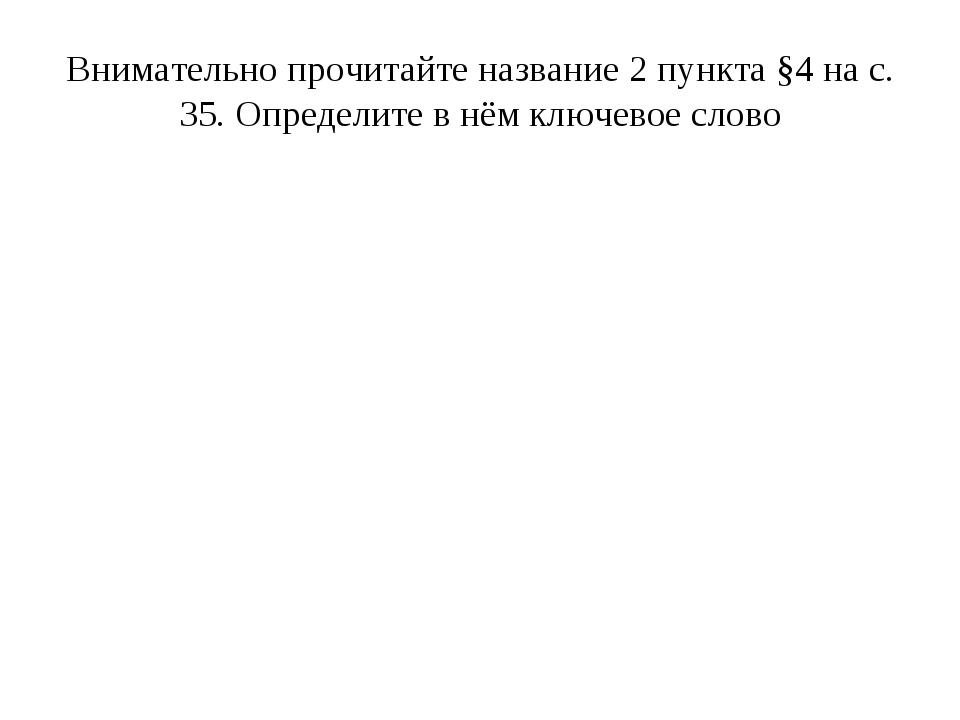 Внимательно прочитайте название 2 пункта §4 на с. 35. Определите в нём ключев...