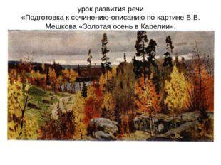 урок развития речи «Подготовка к сочинению-описанию по картине В.В. Мешкова «