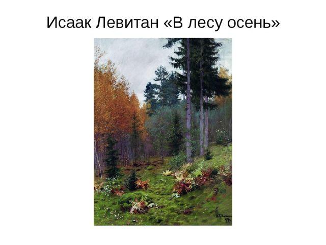 Исаак Левитан «В лесу осень»
