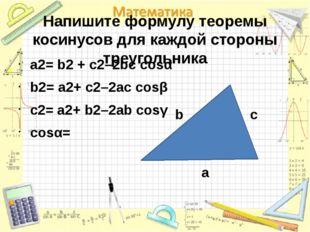 Напишите формулу теоремы косинусов для каждой стороны треугольника a2= b2 + c