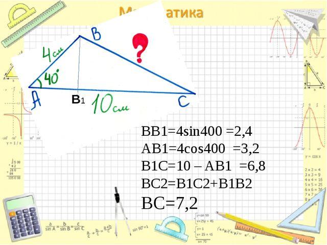 BB1=4sin400 =2,4 AB1=4cos400 =3,2 B1C=10 – AB1 =6,8 BC2=B1C2+B1B2 ВС=7,2 В1