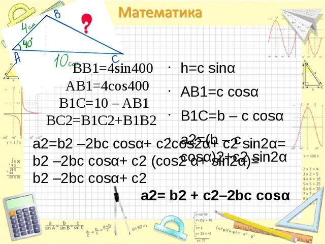 h=c sinα AB1=c cosα B1C=b – c cosα a2=(b – c cosα)2+c2 sin2α a2=b2 –2bc cosα...