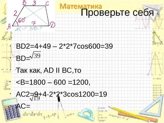 Проверьте себя BD2=4+49 – 2*2*7cos600=39 BD= Так как, AD II BC,то