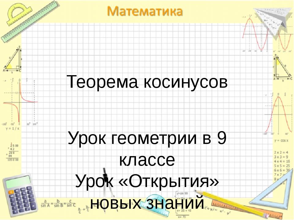 Теорема косинусов Урок геометрии в 9 классе Урок «Открытия» новых знаний