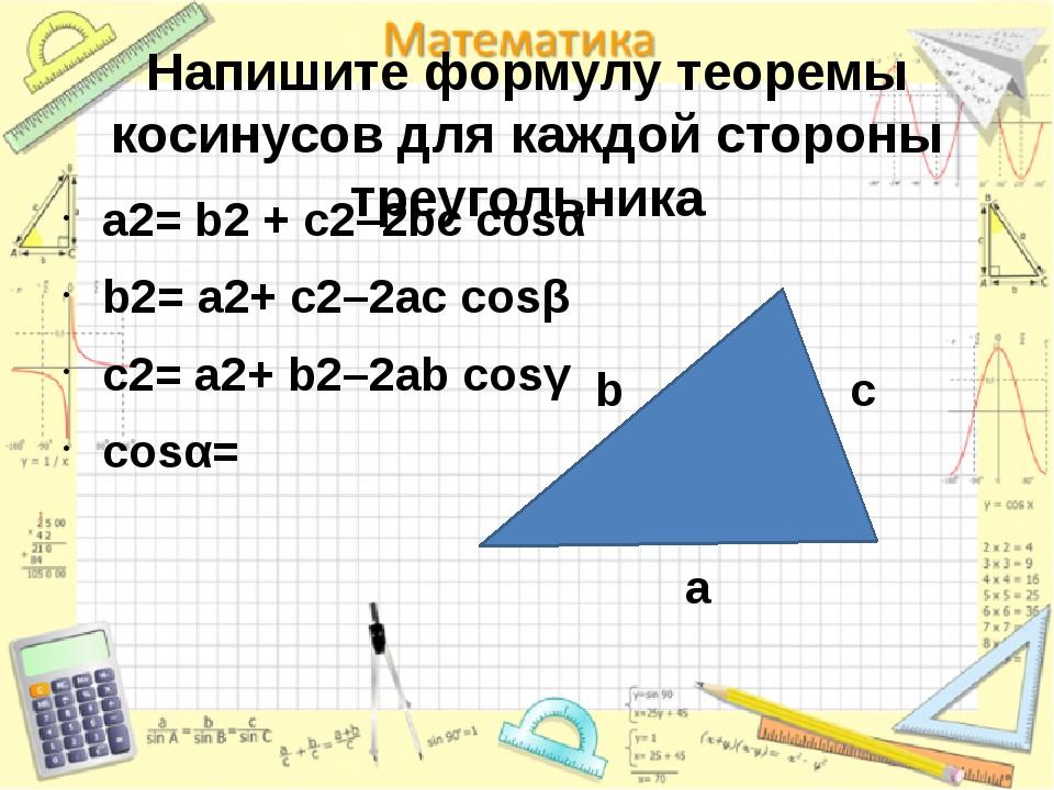 Напишите формулу теоремы косинусов для каждой стороны треугольника a2= b2 + c...