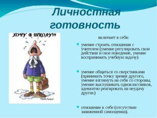Личностная готовность включает в себя: умение строить отношения с учителем (у