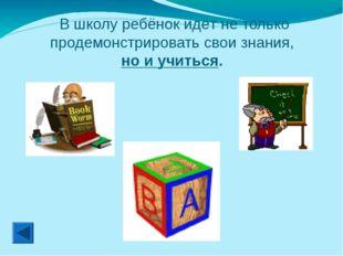 В школу ребёнок идёт не только продемонстрировать свои знания, но и учиться.