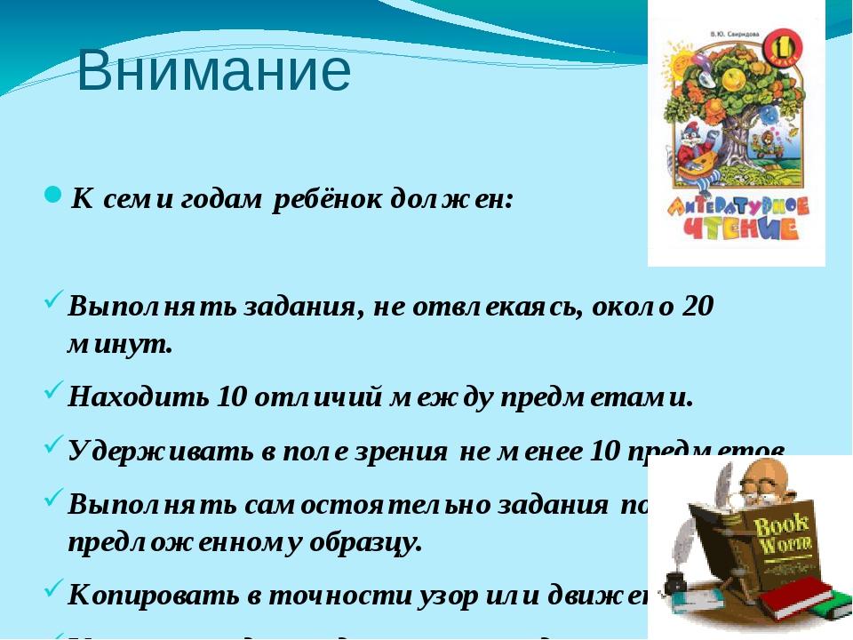 Внимание К семи годам ребёнок должен: Выполнять задания, не отвлекаясь, около...