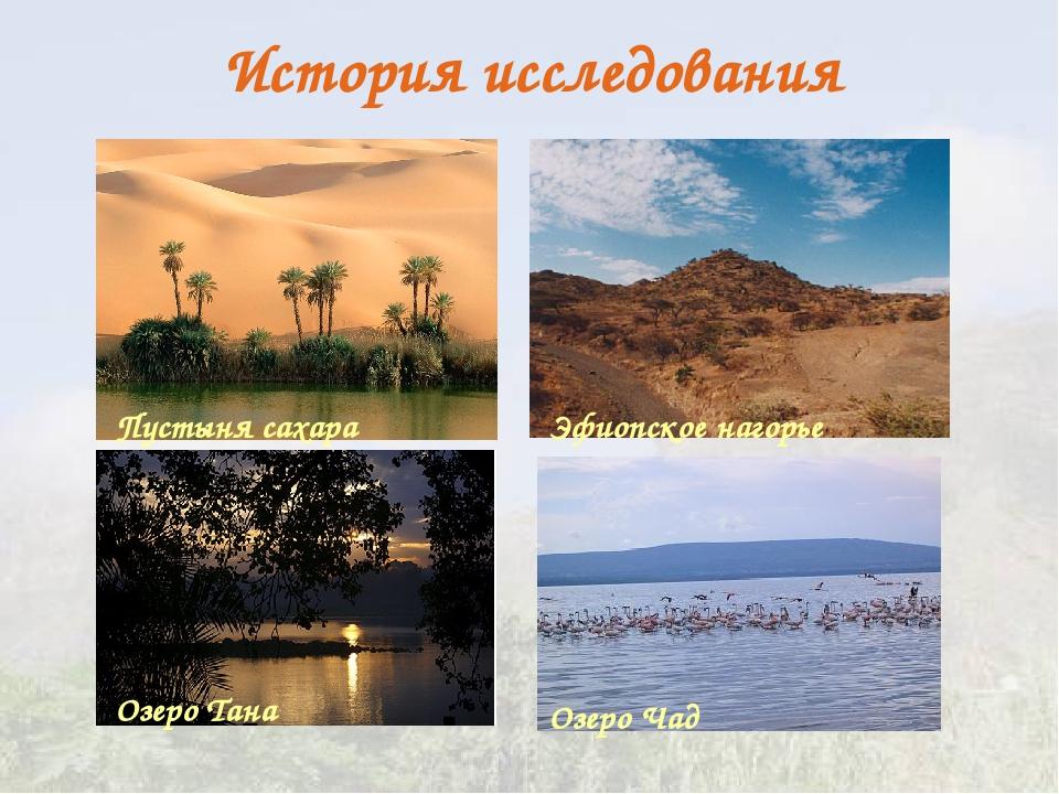 История исследования Пустыня сахара Озеро Тана Озеро Чад Эфиопское нагорье