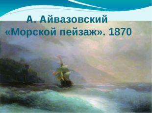А. Айвазовский «Морской пейзаж». 1870
