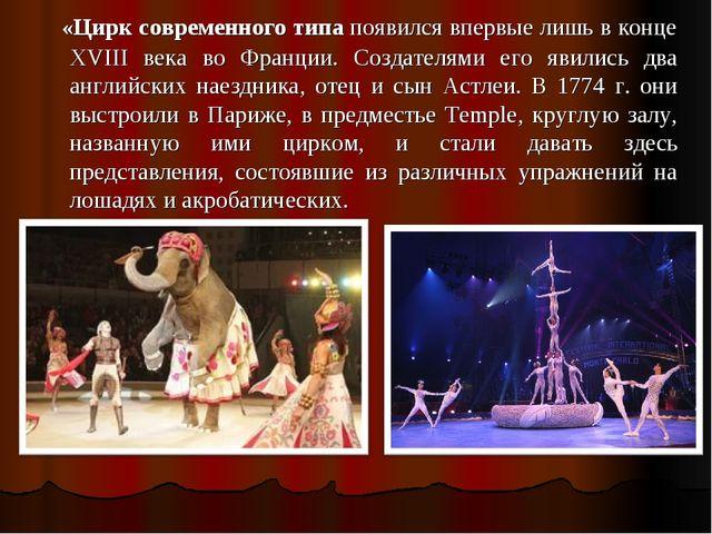 «Цирк современного типа появился впервые лишь в конце XVIII века во Франции....