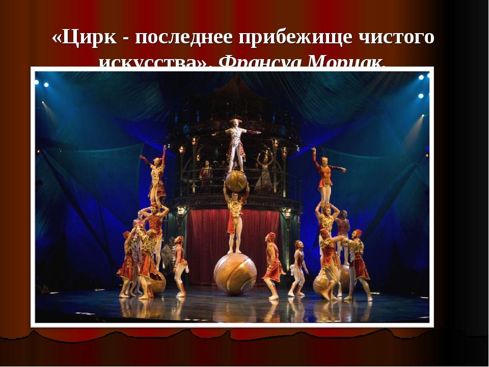 «Цирк - последнее прибежище чистого искусства». Франсуа Мориак.