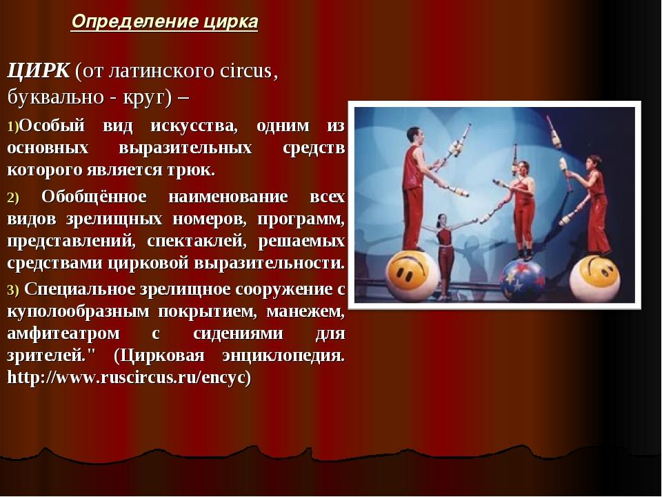 Определение цирка ЦИРК (от латинского circus, буквально - круг) – Особый вид...