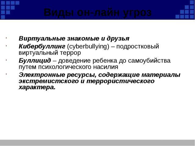 Виды он-лайн угроз Виртуальные знакомые и друзья Кибербуллинг (cyberbullying)...