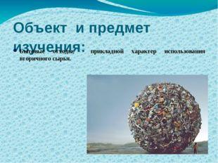 Объект и предмет изучения: Бытовые отходы, прикладной характер использования